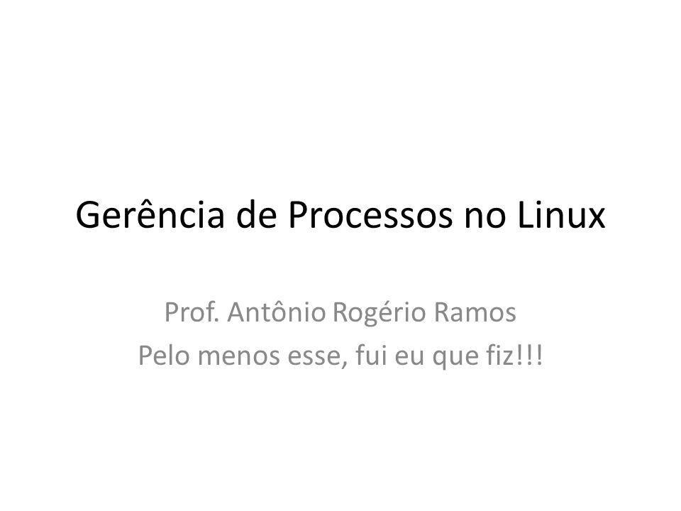 Gerência de Processos no Linux Prof. Antônio Rogério Ramos Pelo menos esse, fui eu que fiz!!!