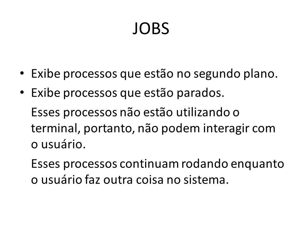 JOBS Exibe processos que estão no segundo plano. Exibe processos que estão parados.