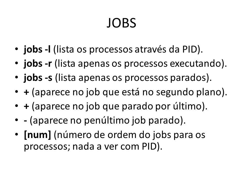 JOBS jobs -l (lista os processos através da PID). jobs -r (lista apenas os processos executando).