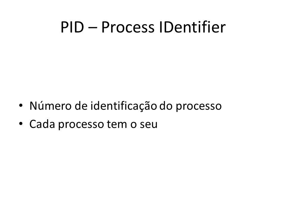 PID – Process IDentifier Número de identificação do processo Cada processo tem o seu