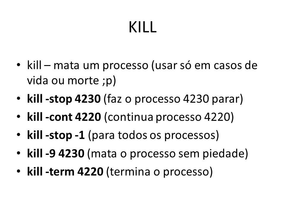 KILL kill – mata um processo (usar só em casos de vida ou morte ;p) kill -stop 4230 (faz o processo 4230 parar) kill -cont 4220 (continua processo 4220) kill -stop -1 (para todos os processos) kill -9 4230 (mata o processo sem piedade) kill -term 4220 (termina o processo)