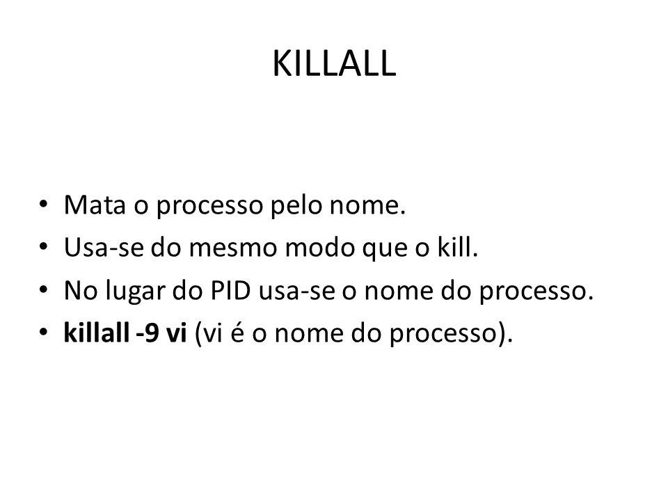 KILLALL Mata o processo pelo nome. Usa-se do mesmo modo que o kill.