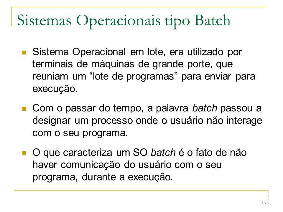 16 Sistemas Operacionais tipo Batch Sistema Operacional em lote, era utilizado por terminais de máquinas de grande porte, que reuniam um lote de progr