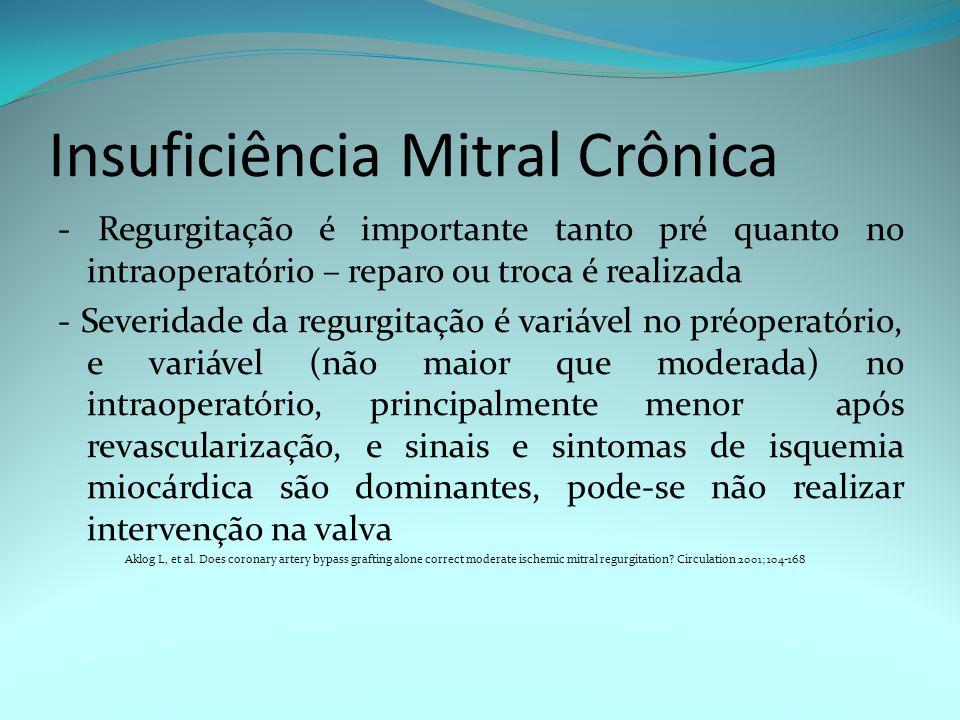 Insuficiência Mitral Crônica - Regurgitação é importante tanto pré quanto no intraoperatório – reparo ou troca é realizada - Severidade da regurgitaçã