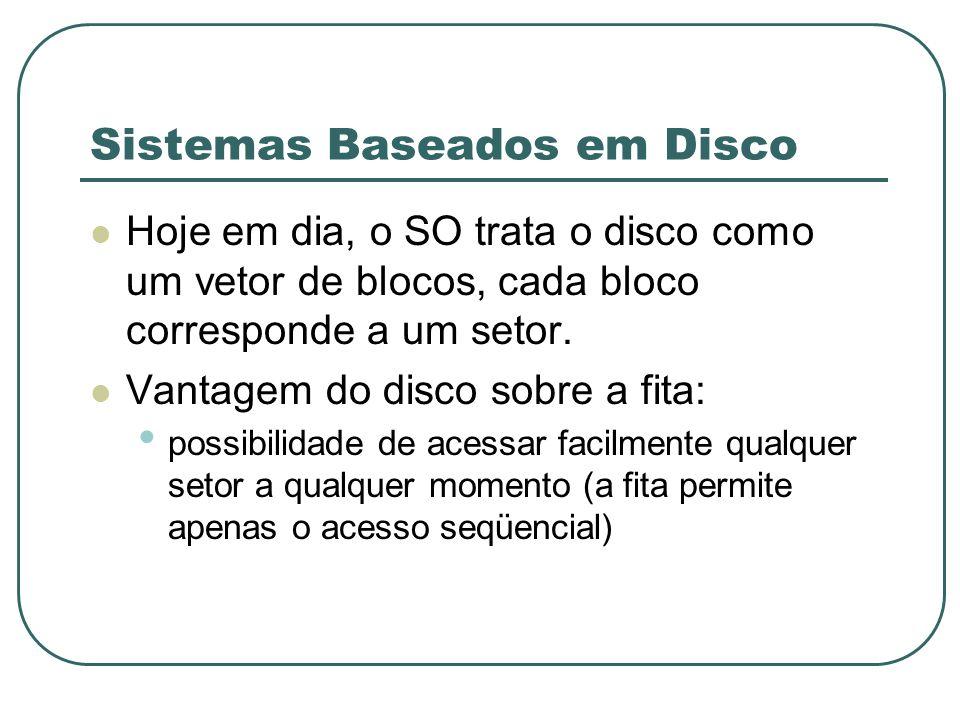 Sistemas Baseados em Disco Hoje em dia, o SO trata o disco como um vetor de blocos, cada bloco corresponde a um setor. Vantagem do disco sobre a fita: