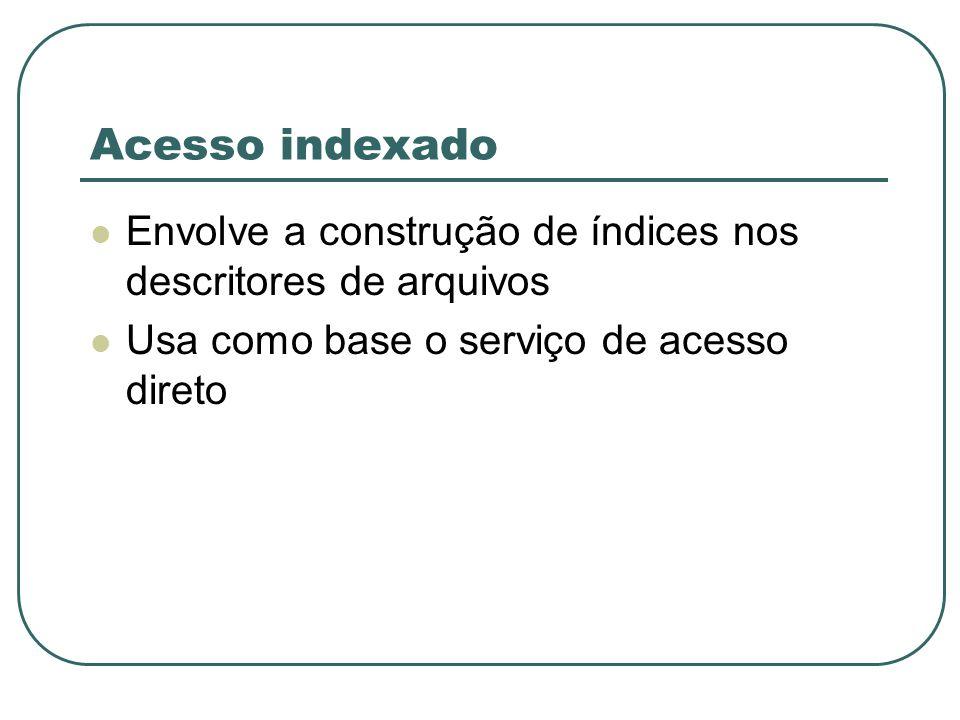 Acesso indexado Envolve a construção de índices nos descritores de arquivos Usa como base o serviço de acesso direto