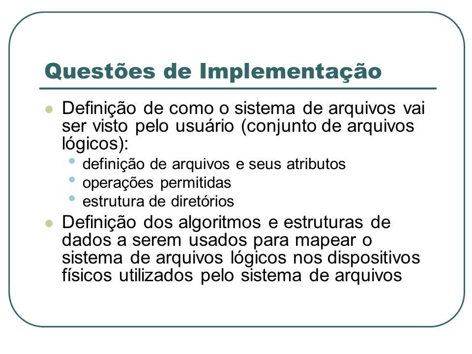 Questões de Implementação Definição de como o sistema de arquivos vai ser visto pelo usuário (conjunto de arquivos lógicos): definição de arquivos e s