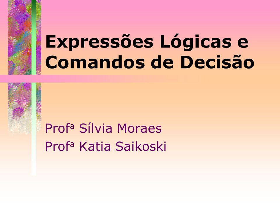 Expressões Lógicas e Comandos de Decisão Prof a Sílvia Moraes Prof a Katia Saikoski