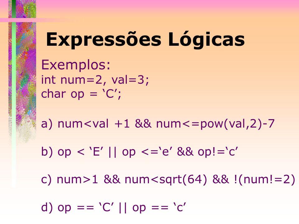Expressões Lógicas Exemplos: int num=2, val=3; char op = C; a) num<val +1 && num<=pow(val,2)-7 b) op < E || op <=e && op!=c c) num>1 && num<sqrt(64) &