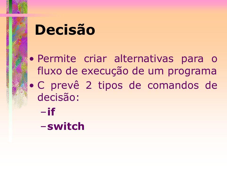Permite criar alternativas para o fluxo de execução de um programa C prevê 2 tipos de comandos de decisão: –if –switch Decisão