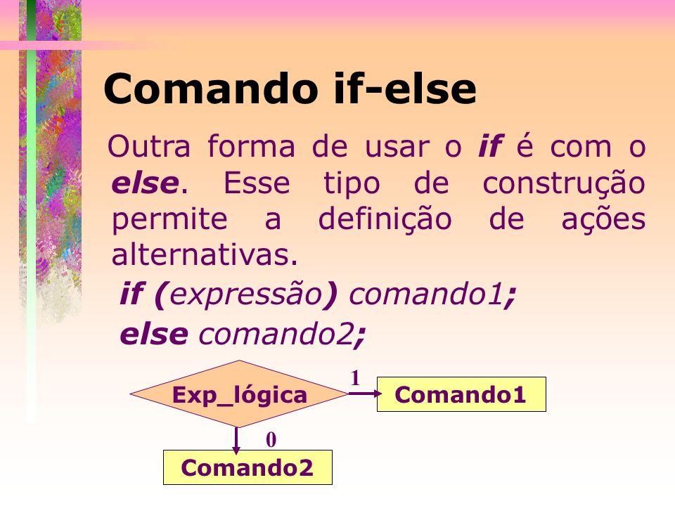 Outra forma de usar o if é com o else. Esse tipo de construção permite a definição de ações alternativas. if (expressão) comando1; else comando2; Coma