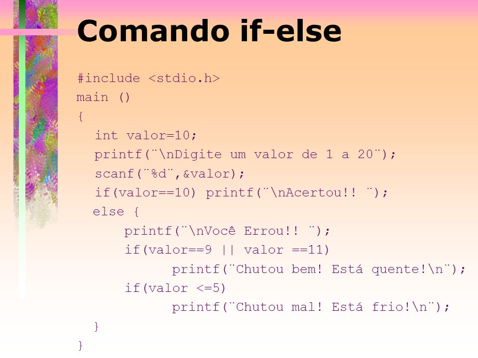 #include main () { int valor=10; printf(¨\nDigite um valor de 1 a 20¨); scanf(¨%d¨,&valor); if(valor==10) printf(¨\nAcertou!! ¨); else { printf(¨\nVoc