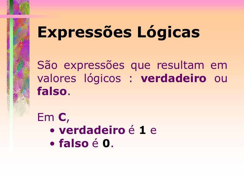 Expressões Lógicas São expressões que resultam em valores lógicos : verdadeiro ou falso. Em C, verdadeiro é 1 e falso é 0.