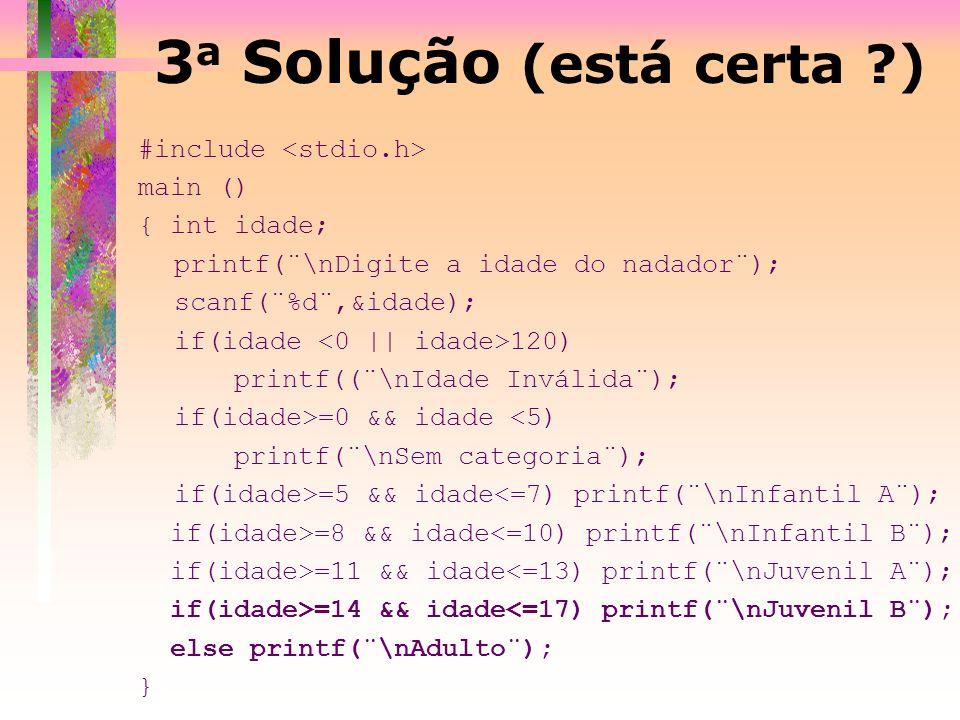 3 a Solução (está certa ?) #include main () { int idade; printf(¨\nDigite a idade do nadador¨); scanf(¨%d¨,&idade); if(idade 120) printf((¨\nIdade Inv