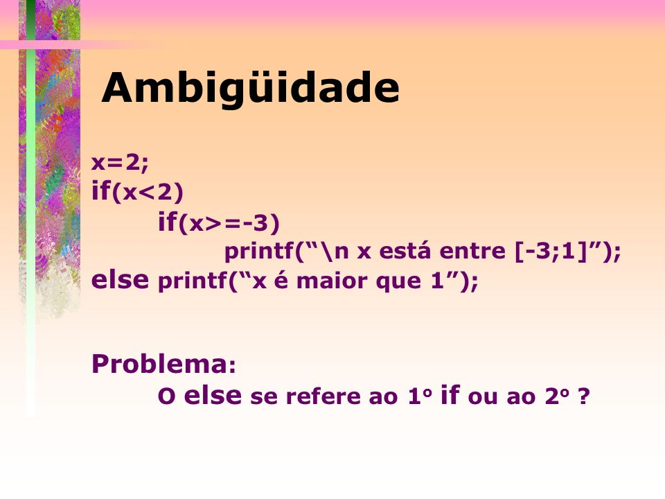 Ambigüidade x=2; if (x<2) if (x>=-3) printf(\n x está entre [-3;1]); else printf(x é maior que 1); Problema : O else se refere ao 1 o if ou ao 2 o ?