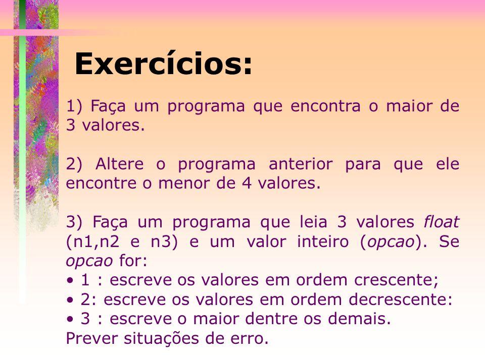 Exercícios: 1) Faça um programa que encontra o maior de 3 valores. 2) Altere o programa anterior para que ele encontre o menor de 4 valores. 3) Faça u