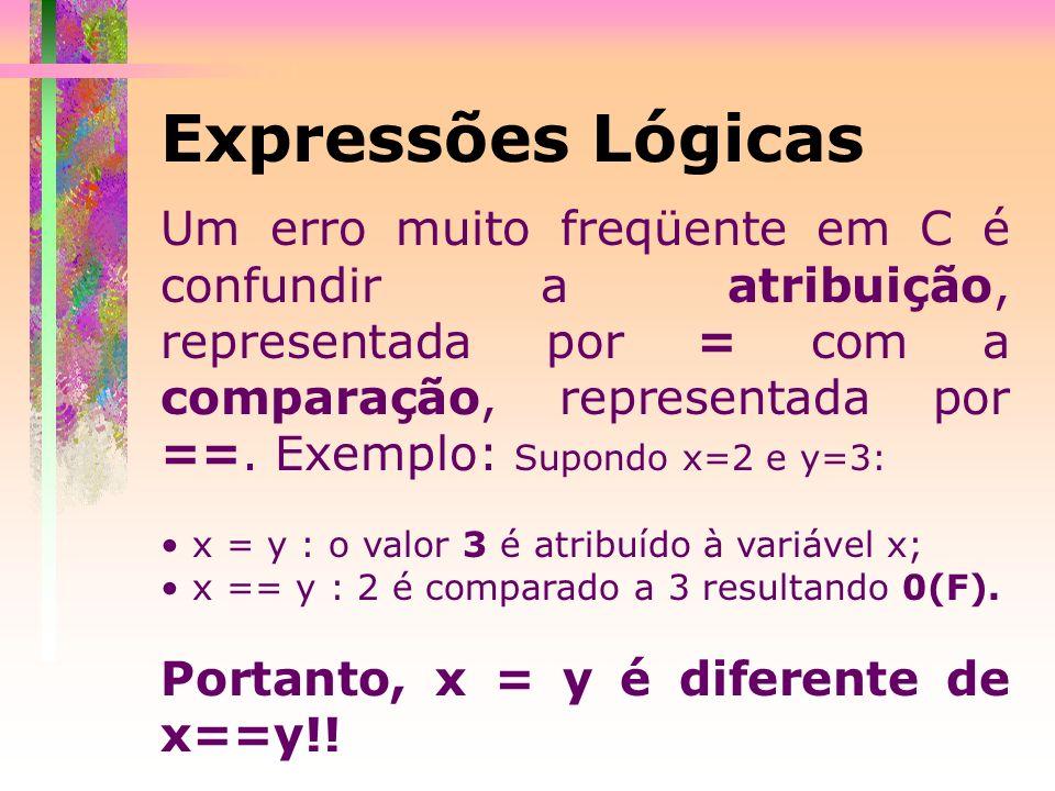 Expressões Lógicas Um erro muito freqüente em C é confundir a atribuição, representada por = com a comparação, representada por ==. Exemplo: Supondo x