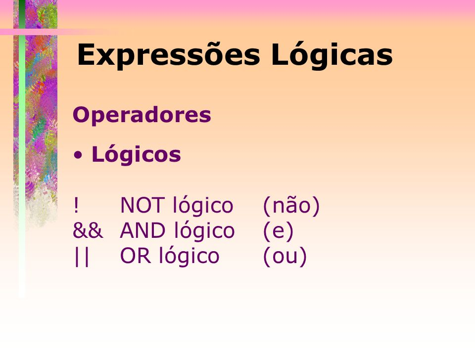 Operadores Lógicos ! NOT lógico (não) && AND lógico (e) ||OR lógico(ou) Expressões Lógicas