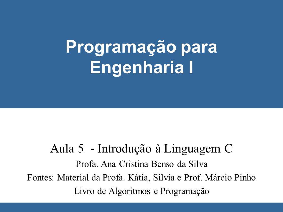 © Ana Cristina Benso da Silva Programação para Engenharia I Aula 5 - Introdução à Linguagem C Profa. Ana Cristina Benso da Silva Fontes: Material da P