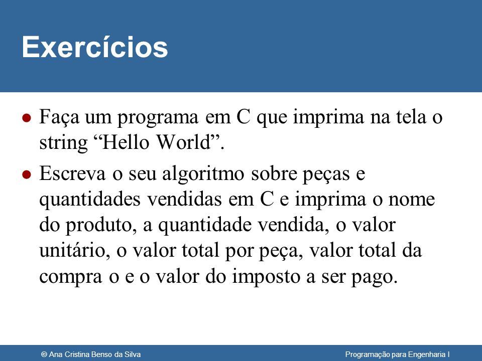 © Ana Cristina Benso da Silva Programação para Engenharia I Exercícios l Faça um programa em C que imprima na tela o string Hello World. l Escreva o s