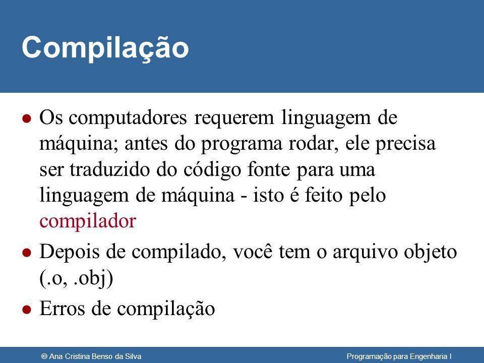 © Ana Cristina Benso da Silva Programação para Engenharia I Compilação l Os computadores requerem linguagem de máquina; antes do programa rodar, ele p