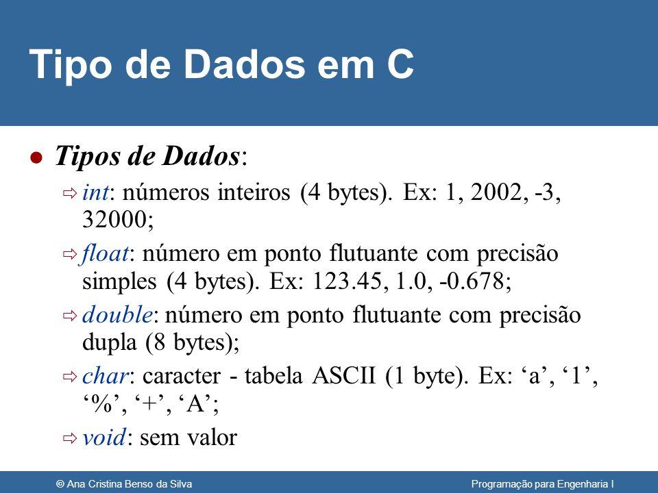© Ana Cristina Benso da Silva Programação para Engenharia I Tipo de Dados em C l Tipos de Dados: int: números inteiros (4 bytes). Ex: 1, 2002, -3, 320