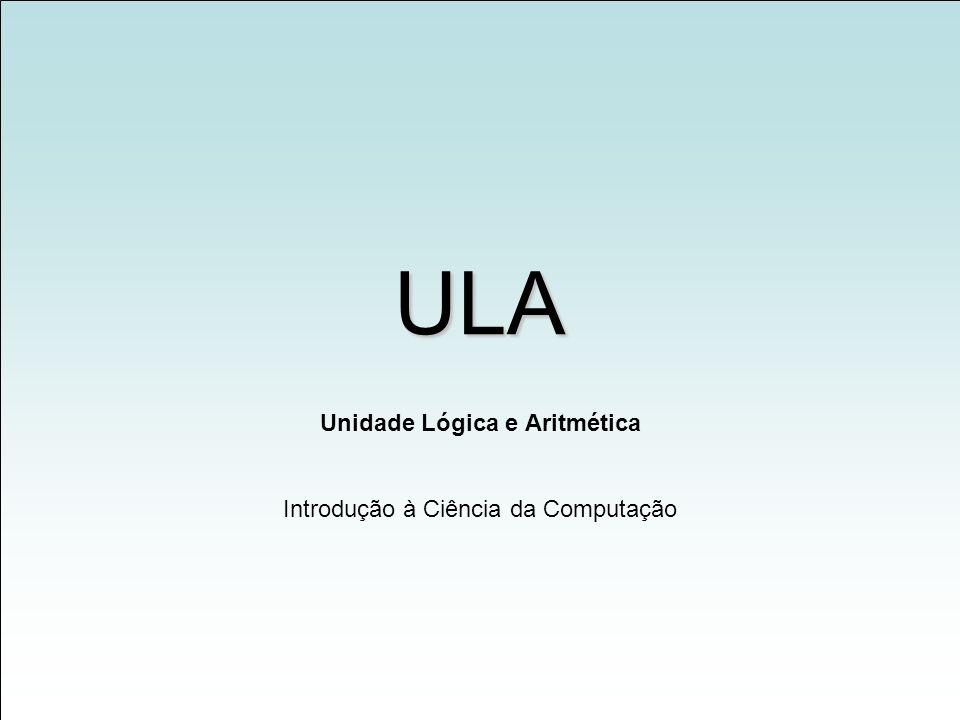 ULA Unidade Lógica e Aritmética Introdução à Ciência da Computação