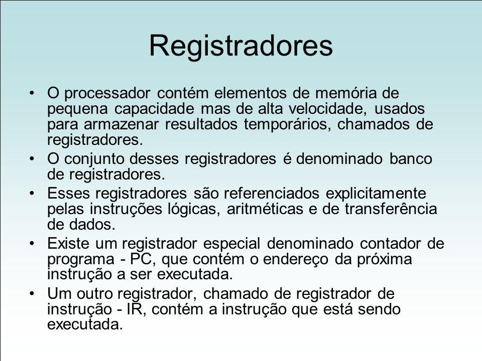Registradores O processador contém elementos de memória de pequena capacidade mas de alta velocidade, usados para armazenar resultados temporários, chamados de registradores.