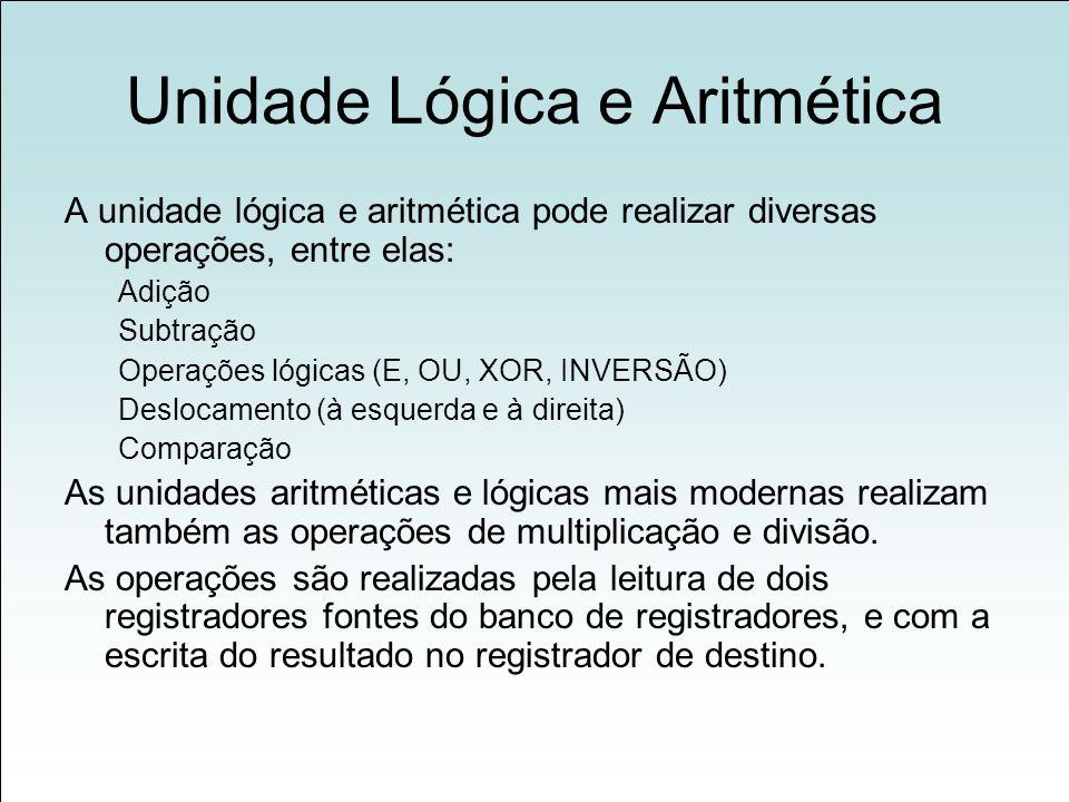 Unidade Lógica e Aritmética A unidade lógica e aritmética pode realizar diversas operações, entre elas: Adição Subtração Operações lógicas (E, OU, XOR