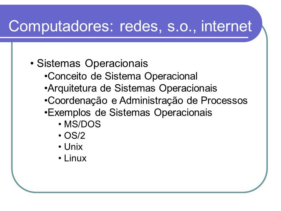 Computadores: redes, s.o., internet Sistemas Operacionais Conceito de Sistema Operacional Arquitetura de Sistemas Operacionais Coordenação e Administr