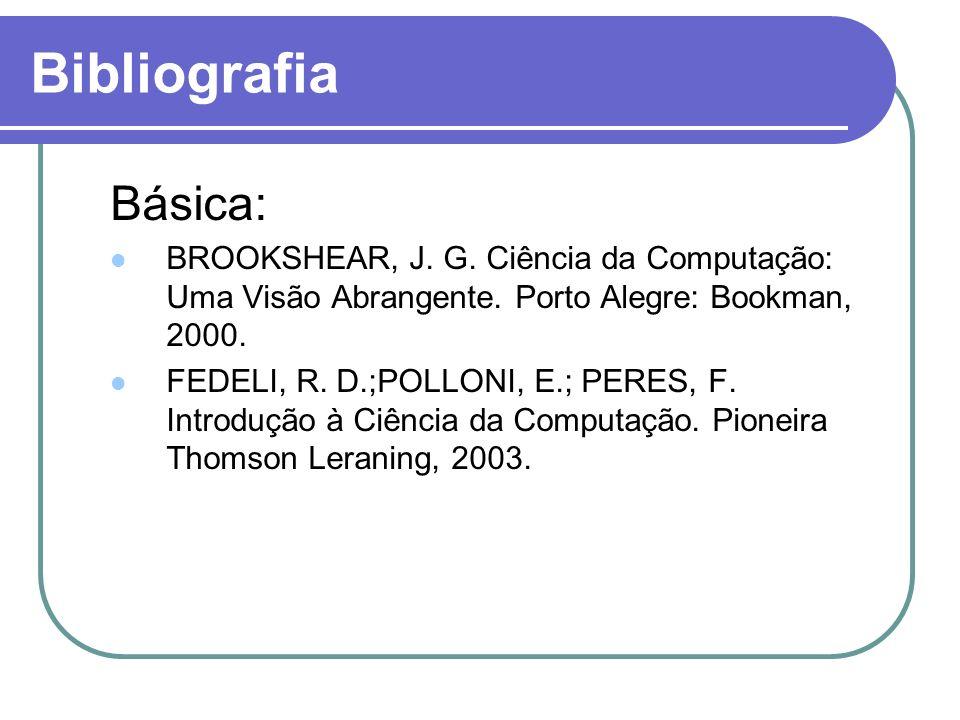 Bibliografia Básica: BROOKSHEAR, J. G. Ciência da Computação: Uma Visão Abrangente. Porto Alegre: Bookman, 2000. FEDELI, R. D.;POLLONI, E.; PERES, F.