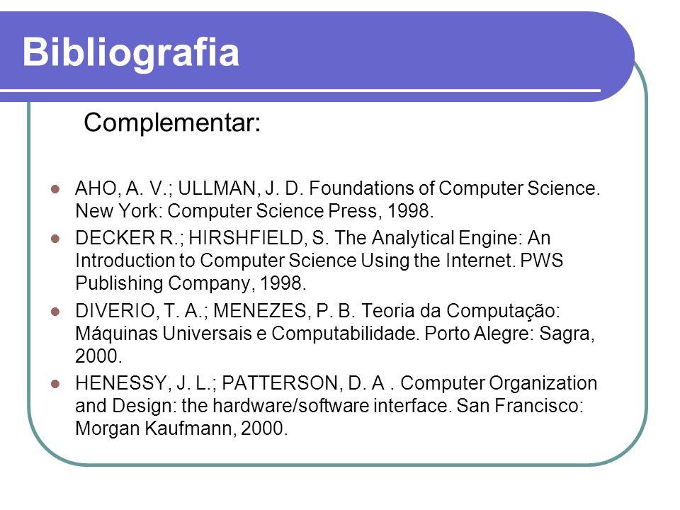 Bibliografia Complementar: AHO, A. V.; ULLMAN, J. D. Foundations of Computer Science. New York: Computer Science Press, 1998. DECKER R.; HIRSHFIELD, S