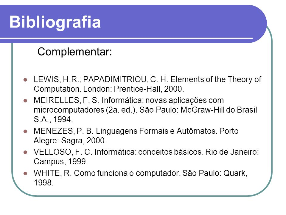 Bibliografia Complementar: LEWIS, H.R.; PAPADIMITRIOU, C. H. Elements of the Theory of Computation. London: Prentice-Hall, 2000. MEIRELLES, F. S. Info