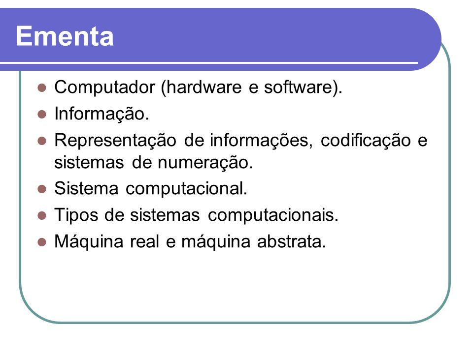Ementa Computador (hardware e software). Informação. Representação de informações, codificação e sistemas de numeração. Sistema computacional. Tipos d