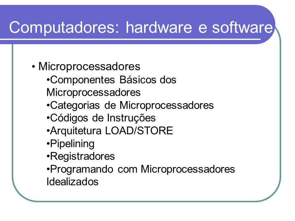 Computadores: hardware e software Microprocessadores Componentes Básicos dos Microprocessadores Categorias de Microprocessadores Códigos de Instruções Arquitetura LOAD/STORE Pipelining Registradores Programando com Microprocessadores Idealizados
