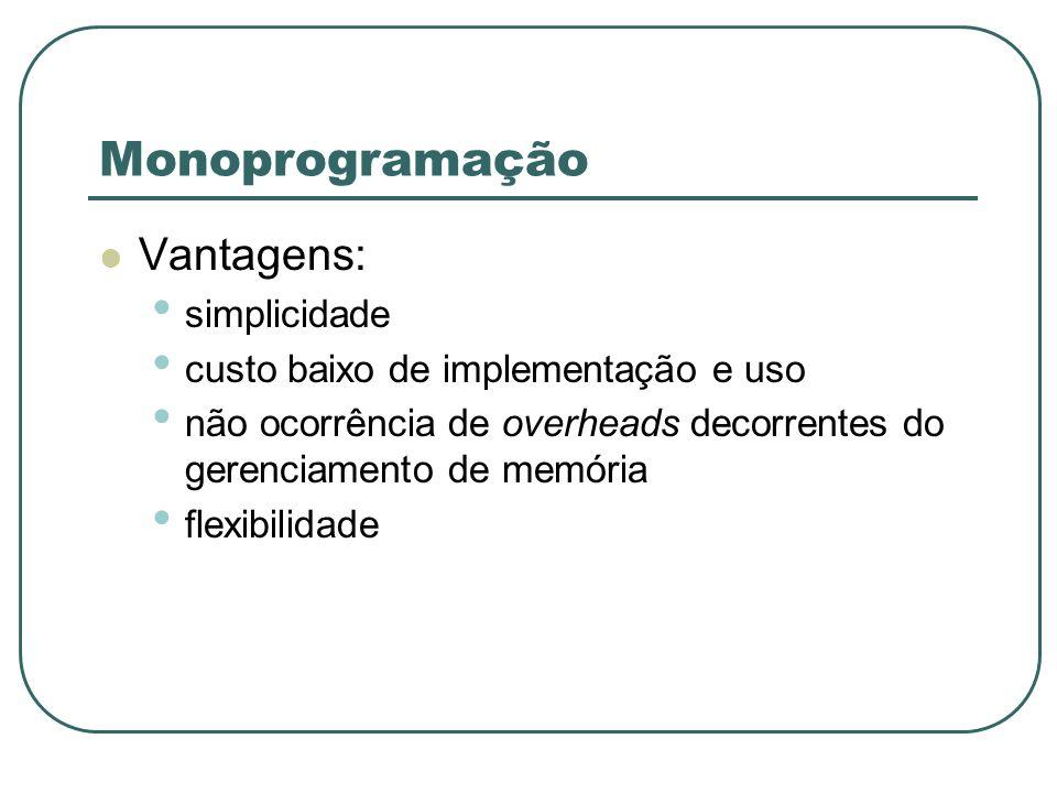 Monoprogramação Vantagens: simplicidade custo baixo de implementação e uso não ocorrência de overheads decorrentes do gerenciamento de memória flexibi