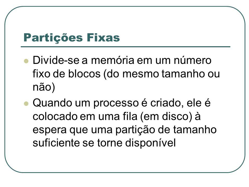Partições Fixas Divide-se a memória em um número fixo de blocos (do mesmo tamanho ou não) Quando um processo é criado, ele é colocado em uma fila (em