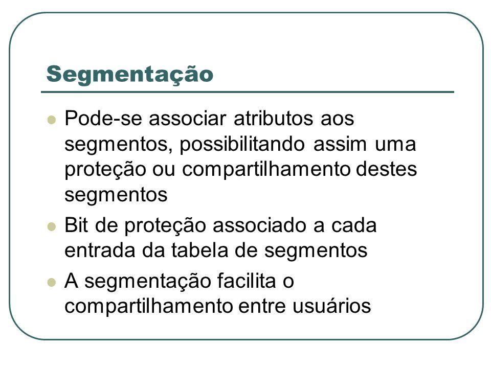 Segmentação Pode-se associar atributos aos segmentos, possibilitando assim uma proteção ou compartilhamento destes segmentos Bit de proteção associado