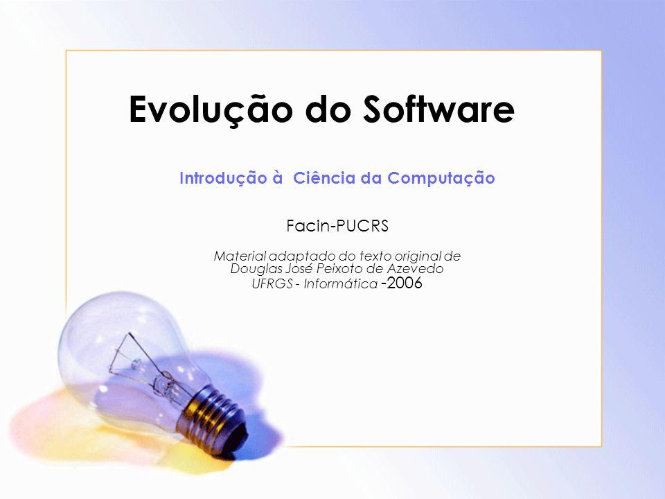Evolução do Software Introdução à Ciência da Computação Facin-PUCRS Material adaptado do texto original de Douglas José Peixoto de Azevedo UFRGS - Inf