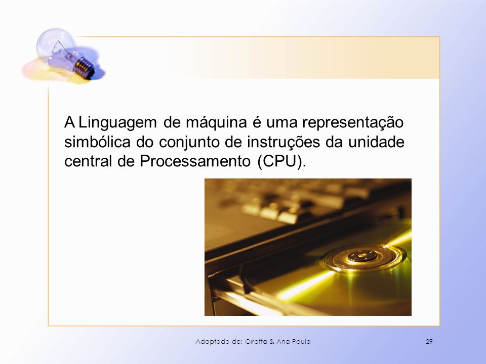 29 A Linguagem de máquina é uma representação simbólica do conjunto de instruções da unidade central de Processamento (CPU). Adaptado de: Giraffa & An