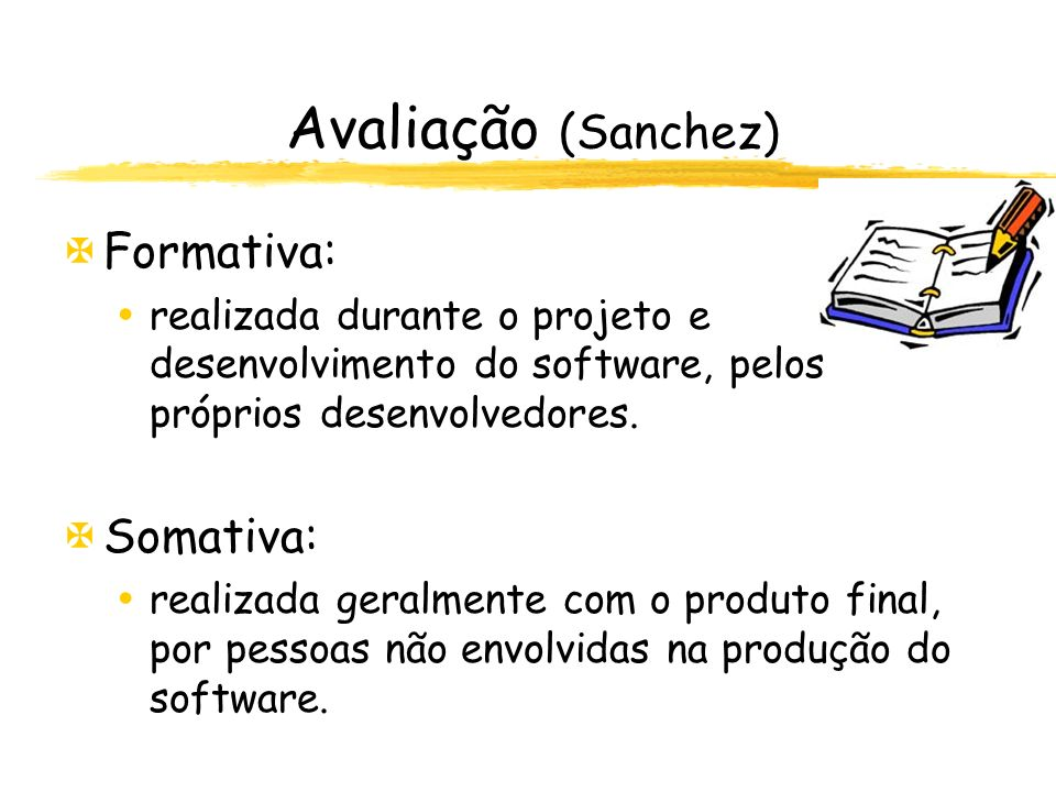 Avaliação (Sanchez) XFormativa: realizada durante o projeto e desenvolvimento do software, pelos próprios desenvolvedores. XSomativa: realizada geralm