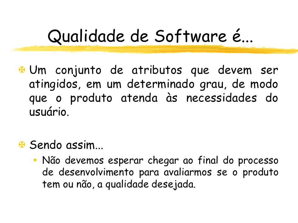 Qualidade de Software é... XUm conjunto de atributos que devem ser atingidos, em um determinado grau, de modo que o produto atenda às necessidades do