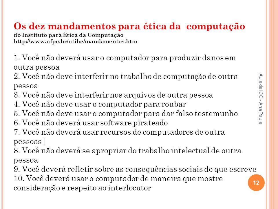 Aula de ICC - Ana Paula 12 Os dez mandamentos para ética da computação do Instituto para Ética da Computação http://www.ufpe.br/utihc/mandamentos.htm 1.