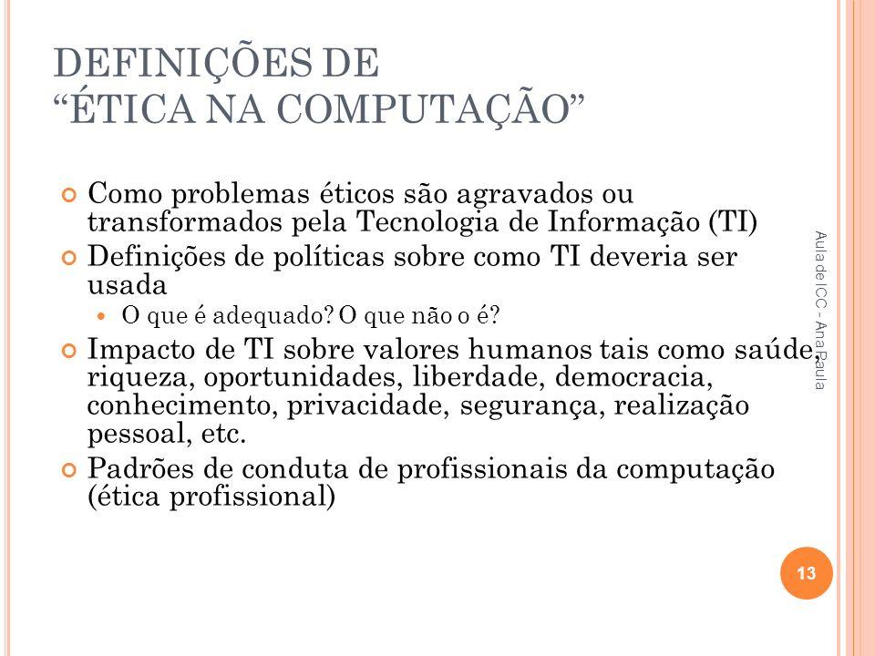 DEFINIÇÕES DE ÉTICA NA COMPUTAÇÃO Como problemas éticos são agravados ou transformados pela Tecnologia de Informação (TI) Definições de políticas sobre como TI deveria ser usada O que é adequado.
