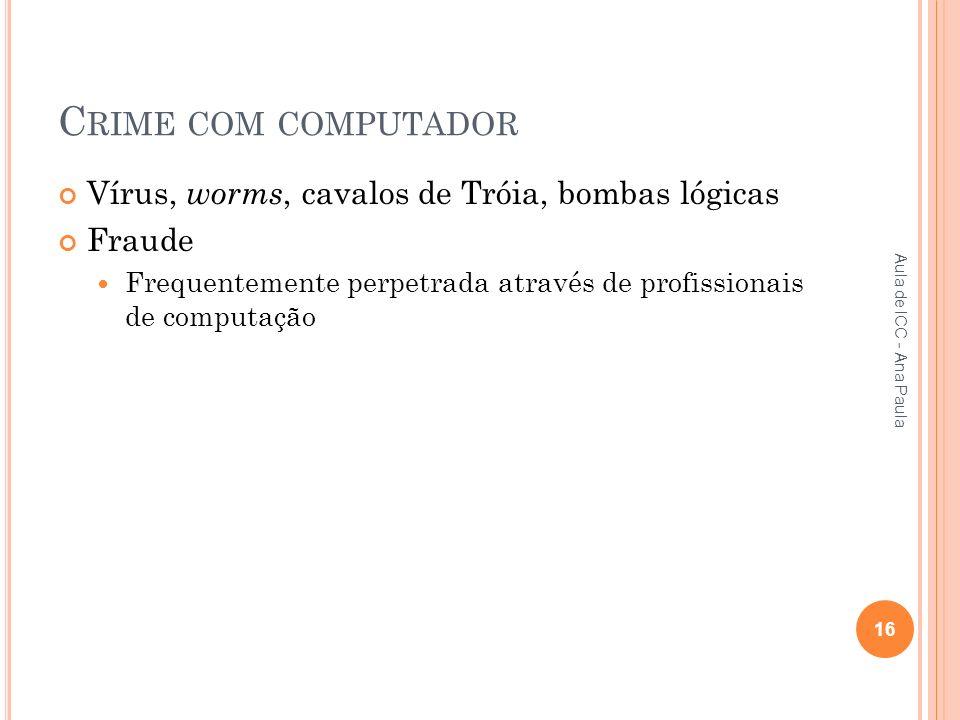 C RIME COM COMPUTADOR Vírus, worms, cavalos de Tróia, bombas lógicas Fraude Frequentemente perpetrada através de profissionais de computação 16 Aula de ICC - Ana Paula