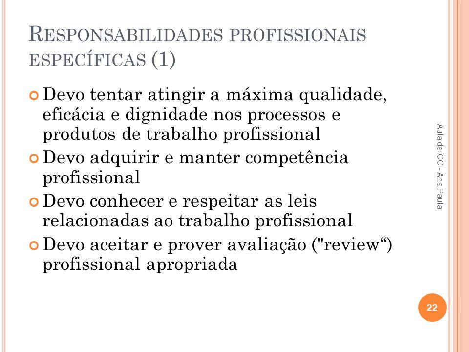 R ESPONSABILIDADES PROFISSIONAIS ESPECÍFICAS (1) Devo tentar atingir a máxima qualidade, eficácia e dignidade nos processos e produtos de trabalho profissional Devo adquirir e manter competência profissional Devo conhecer e respeitar as leis relacionadas ao trabalho profissional Devo aceitar e prover avaliação ( review) profissional apropriada 22 Aula de ICC - Ana Paula