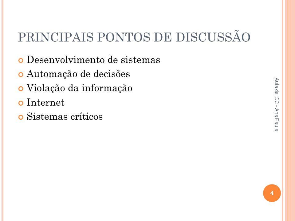 PRINCIPAIS PONTOS DE DISCUSSÃO Desenvolvimento de sistemas Automação de decisões Violação da informação Internet Sistemas críticos 4 Aula de ICC - Ana Paula