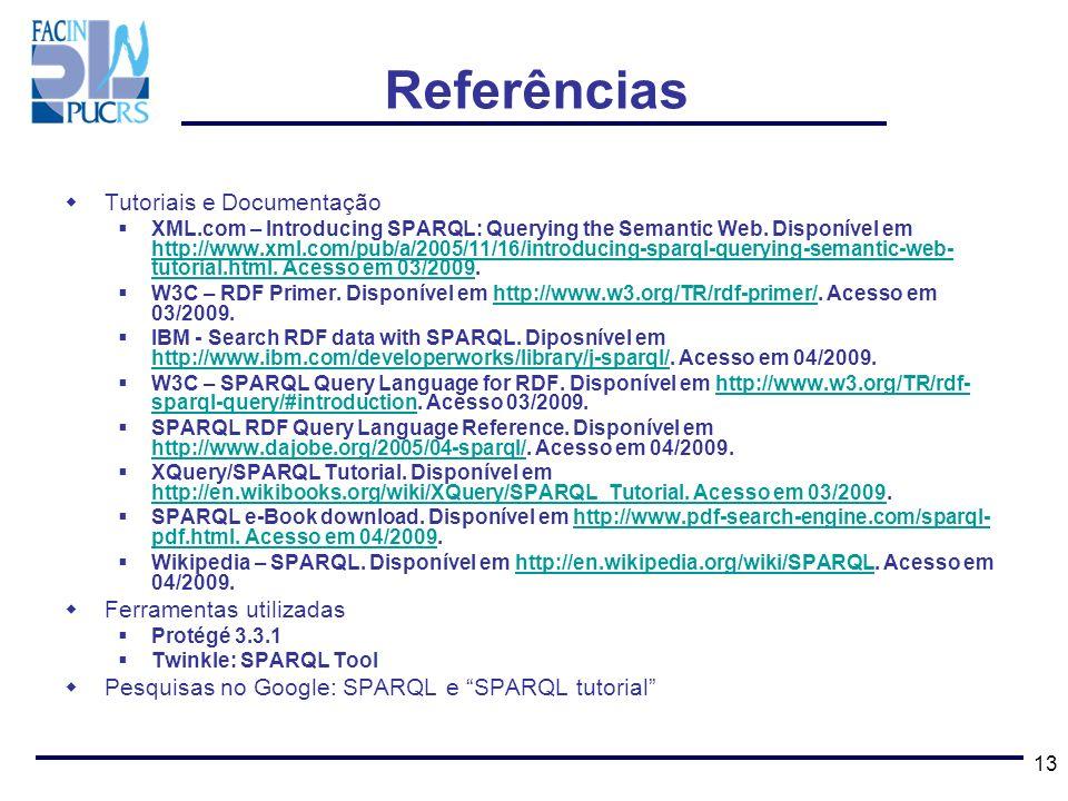 13 Referências Tutoriais e Documentação XML.com – Introducing SPARQL: Querying the Semantic Web. Disponível em http://www.xml.com/pub/a/2005/11/16/int