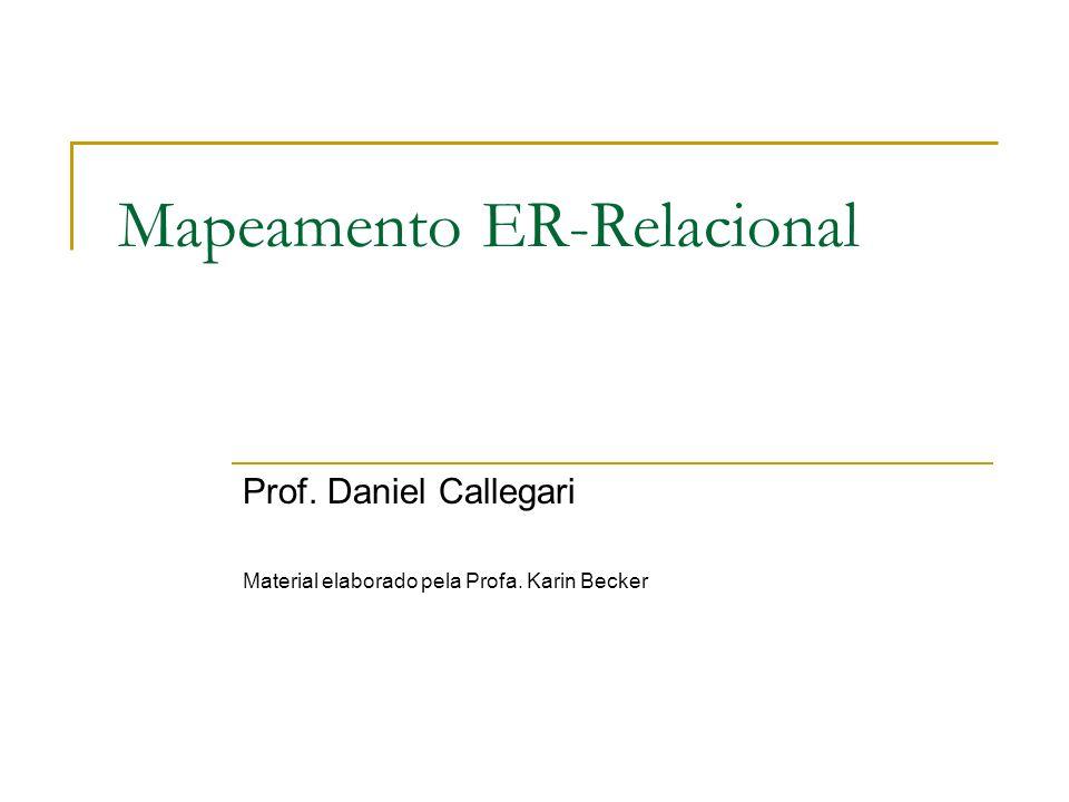 Mapeamento ER-Relacional Prof. Daniel Callegari Material elaborado pela Profa. Karin Becker