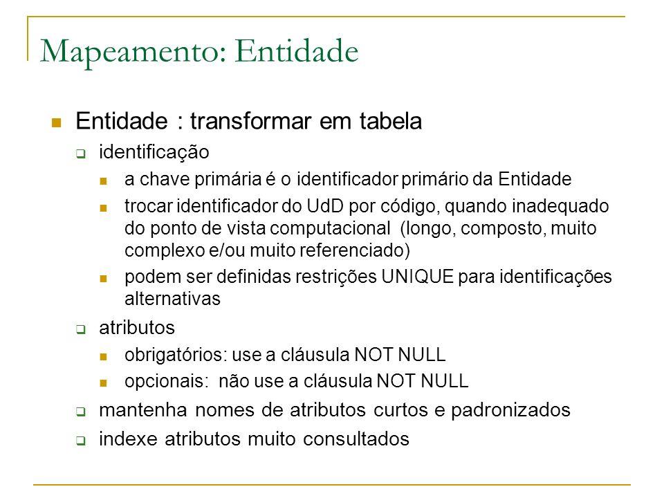 Mapeamento: Entidade Create table cliente (cic char(11) not null primary key, nome varchar(60) not null, sexo char(1)); Create table conta (nro number(5) not null primary key, Saldo number(10,2) not null); CLIENTE nome CONTA nro data saldo tem (0-N) é-de (1-N) CIC sexo (0-1) CLIENTE CICnome CONTA NroSaldo sexo POSSE